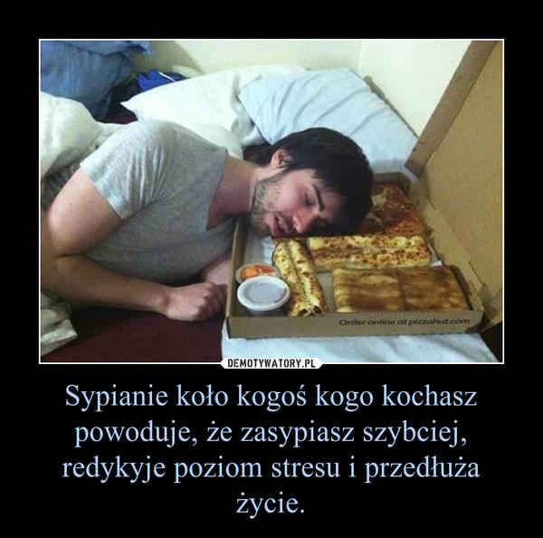 Sypianie koło kogoś kogo kochasz powoduje, że zasypiasz szybciej, redykyje poziom stresu i przedłuża życie. –