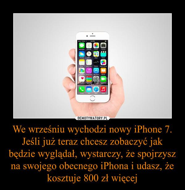 We wrześniu wychodzi nowy iPhone 7. Jeśli już teraz chcesz zobaczyć jak będzie wyglądał, wystarczy, że spojrzysz na swojego obecnego iPhona i udasz, że kosztuje 800 zł więcej –