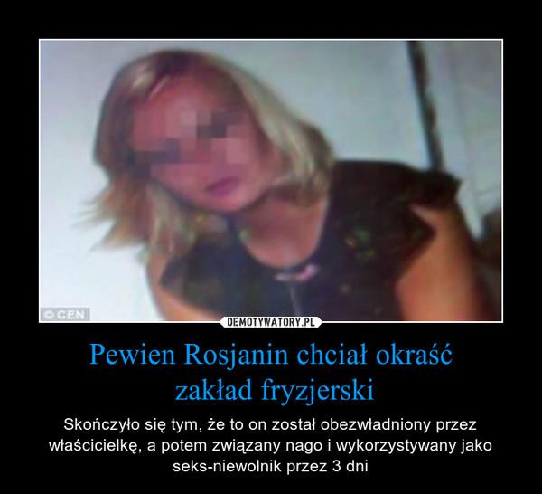 Pewien Rosjanin chciał okraść zakład fryzjerski – Skończyło się tym, że to on został obezwładniony przez właścicielkę, a potem związany nago i wykorzystywany jako seks-niewolnik przez 3 dni