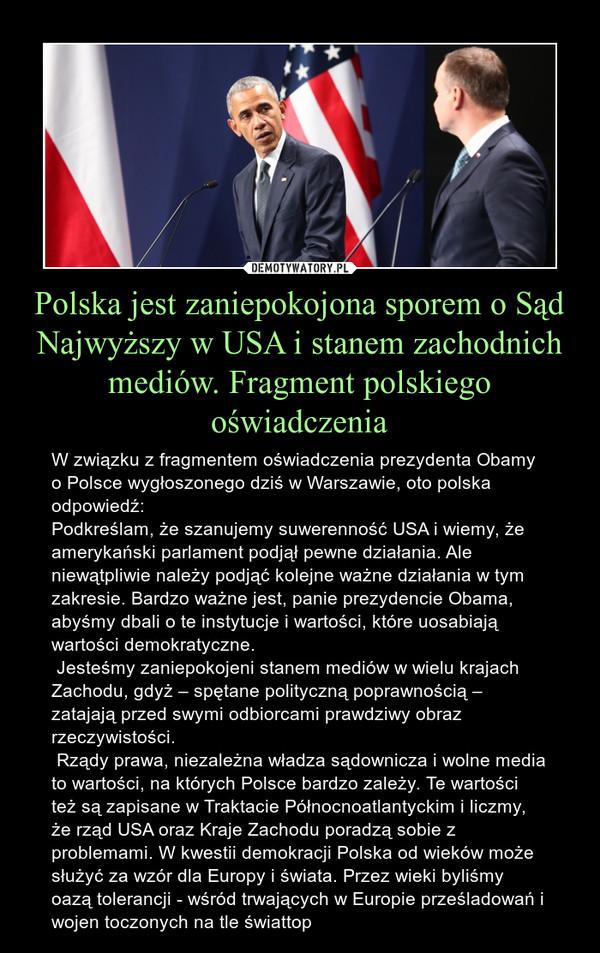 Polska jest zaniepokojona sporem o Sąd Najwyższy w USA i stanem zachodnich mediów. Fragment polskiego oświadczenia – W związku z fragmentem oświadczenia prezydenta Obamy o Polsce wygłoszonego dziś w Warszawie, oto polska odpowiedź:Podkreślam, że szanujemy suwerenność USA i wiemy, że amerykański parlament podjął pewne działania. Ale niewątpliwie należy podjąć kolejne ważne działania w tym zakresie. Bardzo ważne jest, panie prezydencie Obama, abyśmy dbali o te instytucje i wartości, które uosabiają wartości demokratyczne. Jesteśmy zaniepokojeni stanem mediów w wielu krajach Zachodu, gdyż – spętane polityczną poprawnością – zatajają przed swymi odbiorcami prawdziwy obraz rzeczywistości. Rządy prawa, niezależna władza sądownicza i wolne media to wartości, na których Polsce bardzo zależy. Te wartości też są zapisane w Traktacie Północnoatlantyckim i liczmy, że rząd USA oraz Kraje Zachodu poradzą sobie z problemami. W kwestii demokracji Polska od wieków może służyć za wzór dla Europy i świata. Przez wieki byliśmy oazą tolerancji - wśród trwających w Europie prześladowań i wojen toczonych na tle świattop