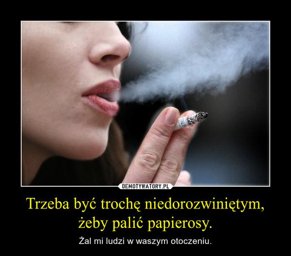 Trzeba być trochę niedorozwiniętym, żeby palić papierosy. – Żal mi ludzi w waszym otoczeniu.