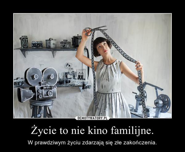 Życie to nie kino familijne. – W prawdziwym życiu zdarzają się złe zakończenia.