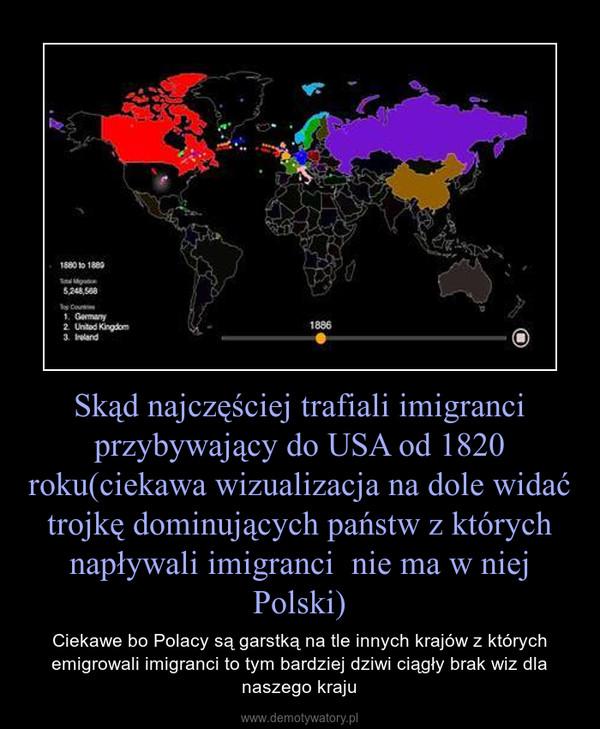 Skąd najczęściej trafiali imigranci przybywający do USA od 1820 roku(ciekawa wizualizacja na dole widać trojkę dominujących państw z których napływali imigranci  nie ma w niej Polski) – Ciekawe bo Polacy są garstką na tle innych krajów z których emigrowali imigranci to tym bardziej dziwi ciągły brak wiz dla naszego kraju
