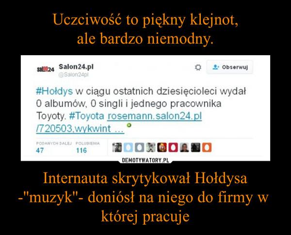 Internauta skrytykował Hołdysa -''muzyk''- doniósł na niego do firmy w  której pracuje –
