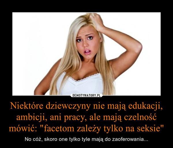 """Niektóre dziewczyny nie mają edukacji, ambicji, ani pracy, ale mają czelność mówić: """"facetom zależy tylko na seksie"""" – No cóż, skoro one tylko tyle mają do zaoferowania..."""