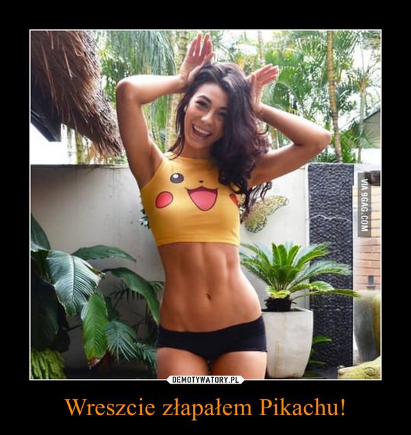 Wreszcie złapałem Pikachu! –