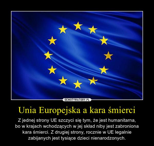 Unia Europejska a kara śmierci – Z jednej strony UE szczyci się tym, że jest humanitarna,bo w krajach wchodzących w jej skład niby jest zabronionakara śmierci. Z drugiej strony, rocznie w UE legalniezabijanych jest tysiące dzieci nienarodzonych.
