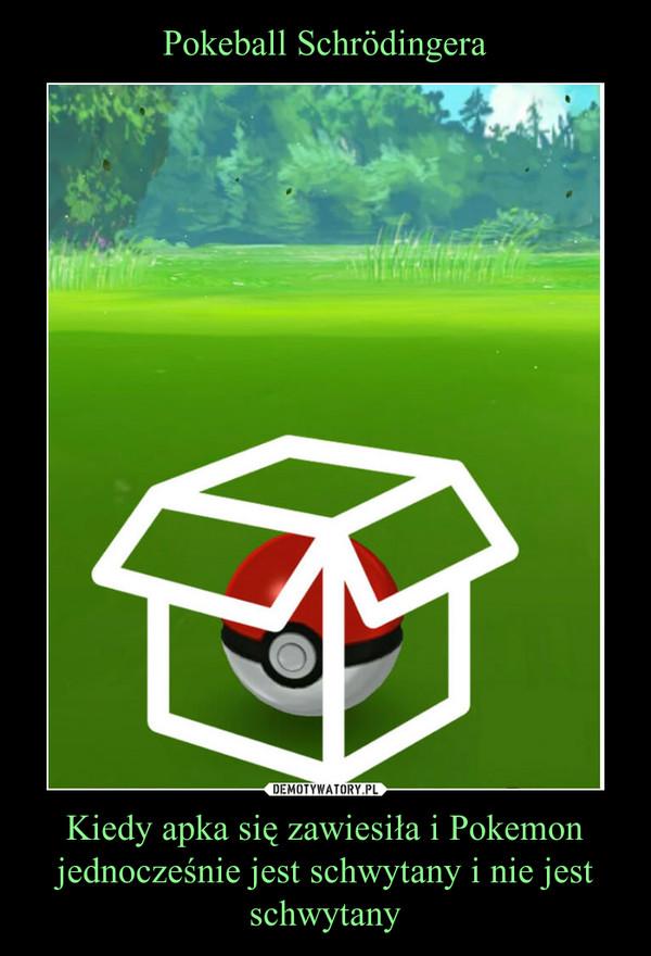 Kiedy apka się zawiesiła i Pokemon jednocześnie jest schwytany i nie jest schwytany –
