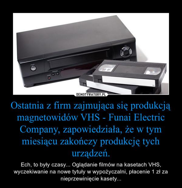 Ostatnia z firm zajmująca się produkcją magnetowidów VHS - Funai Electric Company, zapowiedziała, że w tym miesiącu zakończy produkcję tych urządzeń. – Ech, to były czasy... Oglądanie filmów na kasetach VHS, wyczekiwanie na nowe tytuły w wypożyczalni, płacenie 1 zł za nieprzewinięcie kasety...