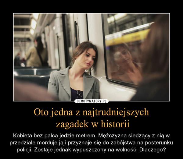 Oto jedna z najtrudniejszych zagadek w historii – Kobieta bez palca jedzie metrem. Mężczyzna siedzący z nią w przedziale morduje ją i przyznaje się do zabójstwa na posterunku policji. Zostaje jednak wypuszczony na wolność. Dlaczego?