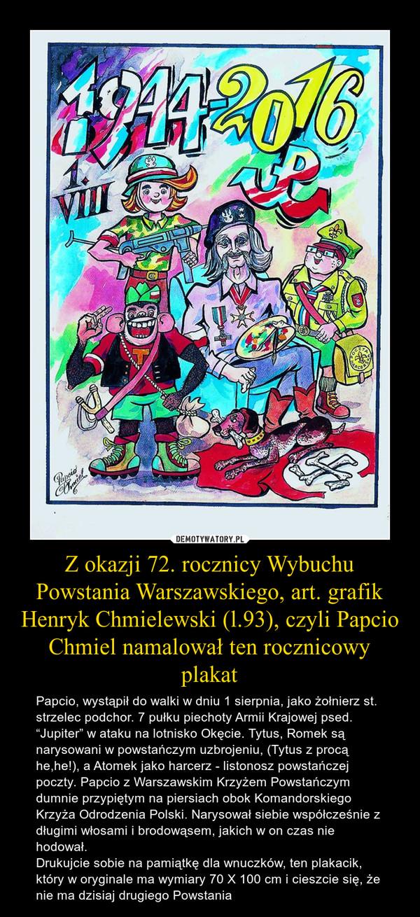 """Z okazji 72. rocznicy Wybuchu Powstania Warszawskiego, art. grafik Henryk Chmielewski (l.93), czyli Papcio Chmiel namalował ten rocznicowy plakat – Papcio, wystąpił do walki w dniu 1 sierpnia, jako żołnierz st. strzelec podchor. 7 pułku piechoty Armii Krajowej psed. """"Jupiter"""" w ataku na lotnisko Okęcie. Tytus, Romek są narysowani w powstańczym uzbrojeniu, (Tytus z procą he,he!), a Atomek jako harcerz - listonosz powstańczej poczty. Papcio z Warszawskim Krzyżem Powstańczym dumnie przypiętym na piersiach obok Komandorskiego Krzyża Odrodzenia Polski. Narysował siebie współcześnie z długimi włosami i brodowąsem, jakich w on czas nie hodował.Drukujcie sobie na pamiątkę dla wnuczków, ten plakacik, który w oryginale ma wymiary 70 X 100 cm i cieszcie się, że nie ma dzisiaj drugiego Powstania"""