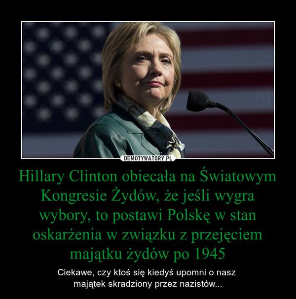 Hillary Clinton obiecała na Światowym Kongresie Żydów, że jeśli wygra wybory, to postawi Polskę w stan oskarżenia w związku z przejęciem majątku żydów po 1945 – Ciekawe, czy ktoś się kiedyś upomni o nasz majątek skradziony przez nazistów...