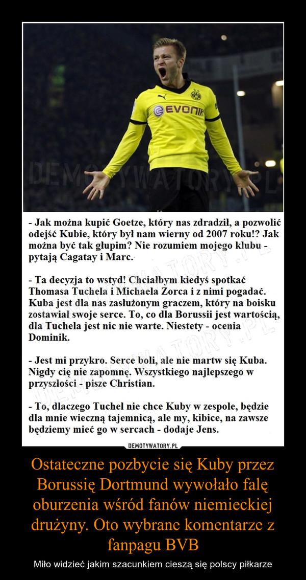 Ostateczne pozbycie się Kuby przez Borussię Dortmund wywołało falę oburzenia wśród fanów niemieckiej drużyny. Oto wybrane komentarze z fanpagu BVB – Miło widzieć jakim szacunkiem cieszą się polscy piłkarze Jak można kupić Goetze, który nas zdradził, a pozwolićodejść Kubie, który był nam wierny od 2007 roku!? Jakmożna być tak głupim? Nie rozumiem mojego klubupytają Cagatay i Marc.Ta decyzja to wstyd! Chciałbym kiedyś spotkaćThomasa Tuchela i Michaela Zorca iż nimi pogadać.Kuba jest dla nas zasłużonym graczem, który na boiskuzostawiał swoje serce. To, co dla Borussii jest wartością,dla Tuchela jest nic nie warte. Niestety - oceniaDominik.Jest mi przykro. Serce boli, ale nie martw się Kuba.Nigdy cię nie zapomnę. Wszystkiego najlepszego wprzyszłości ~ pisze Christian.To, dlaczego Tuchel nie chce Kuby w zespole, będziedla mnie wieczną tajemnicą, ale my, kibice, na zawszebędziemy mieć go w sercach - dodaje Jens.