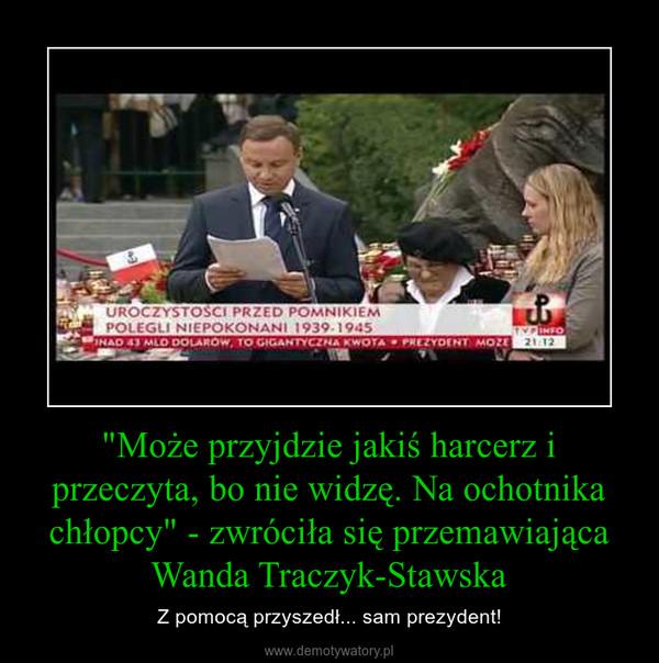 """""""Może przyjdzie jakiś harcerz i przeczyta, bo nie widzę. Na ochotnika chłopcy"""" - zwróciła się przemawiająca Wanda Traczyk-Stawska – Z pomocą przyszedł... sam prezydent!"""