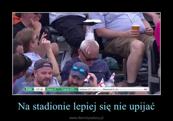 Na stadionie lepiej się nie upijać –