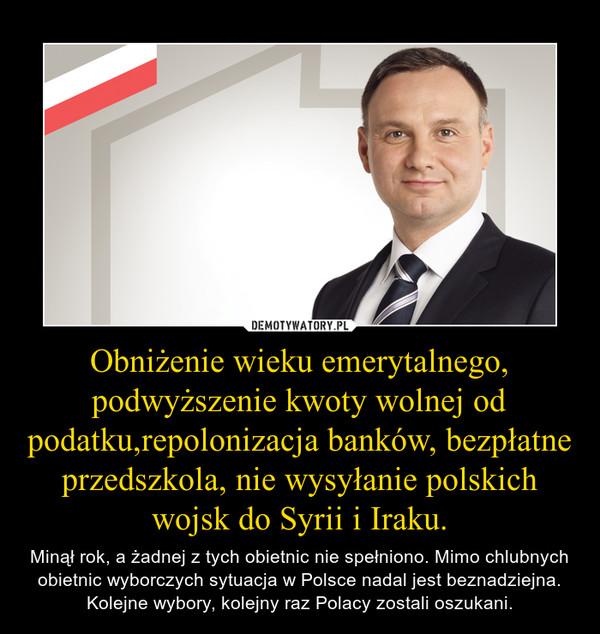 Obniżenie wieku emerytalnego, podwyższenie kwoty wolnej od podatku,repolonizacja banków, bezpłatne przedszkola, nie wysyłanie polskich wojsk do Syrii i Iraku. – Minął rok, a żadnej z tych obietnic nie spełniono. Mimo chlubnych obietnic wyborczych sytuacja w Polsce nadal jest beznadziejna. Kolejne wybory, kolejny raz Polacy zostali oszukani.