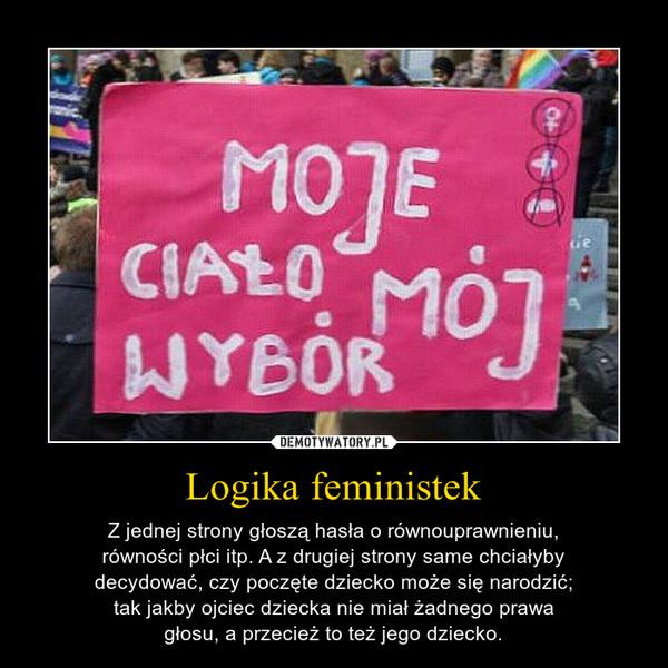 Logika feministek – Z jednej strony głoszą hasła o równouprawnieniu,równości płci itp. A z drugiej strony same chciałybydecydować, czy poczęte dziecko może się narodzić;tak jakby ojciec dziecka nie miał żadnego prawagłosu, a przecież to też jego dziecko.