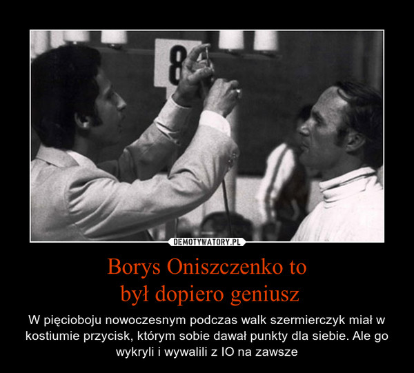 Borys Oniszczenko to był dopiero geniusz – W pięcioboju nowoczesnym podczas walk szermierczyk miał w kostiumie przycisk, którym sobie dawał punkty dla siebie. Ale go wykryli i wywalili z IO na zawsze
