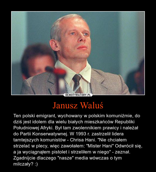 """Janusz Waluś – Ten polski emigrant, wychowany w polskim komuniźmie, do dziś jest idolem dla wielu białych mieszkańców Republiki Południowej Afryki. Był tam zwolennikiem prawicy i należał do Partii Konserwatywnej. W 1993 r. zastrzelił lidera tamtejszych komunistów - Chrisa Hani. """"Nie chciałem strzelać w plecy, więc zawołałem: """"Mister Hani"""" Odwrócił się, a ja wyciągnąłem pistolet i strzeliłem w niego"""" - zeznał.Zgadnijcie dlaczego """"nasze"""" media wówczas o tym milczały? :)"""