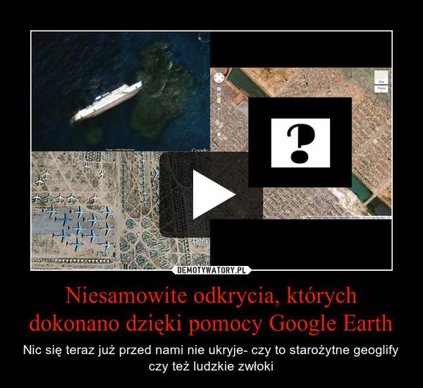 Niesamowite odkrycia, których dokonano dzięki pomocy Google Earth – Nic się teraz już przed nami nie ukryje- czy to starożytne geoglify czy też ludzkie zwłoki