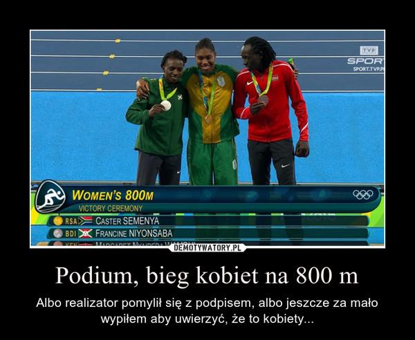 Podium, bieg kobiet na 800 m – Albo realizator pomylił się z podpisem, albo jeszcze za mało wypiłem aby uwierzyć, że to kobiety...