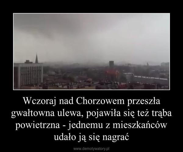 Wczoraj nad Chorzowem przeszła gwałtowna ulewa, pojawiła się też trąba powietrzna - jednemu z mieszkańców udało ją się nagrać –