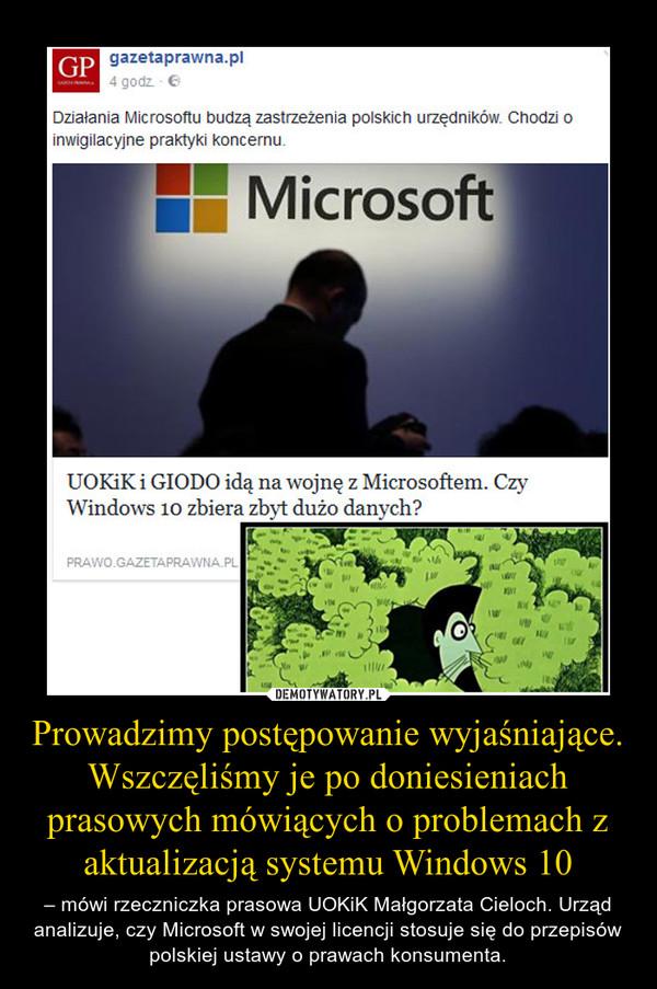 Prowadzimy postępowanie wyjaśniające. Wszczęliśmy je po doniesieniach prasowych mówiących o problemach z aktualizacją systemu Windows 10 – – mówi rzeczniczka prasowa UOKiK Małgorzata Cieloch. Urząd analizuje, czy Microsoft w swojej licencji stosuje się do przepisów polskiej ustawy o prawach konsumenta.