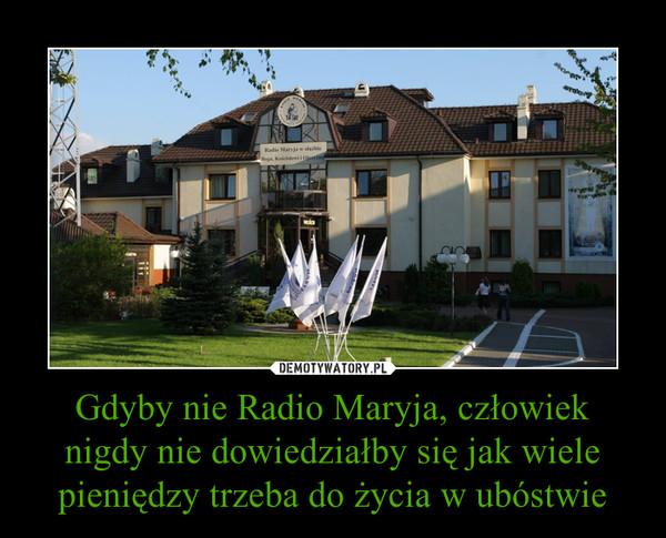 Gdyby nie Radio Maryja, człowiek nigdy nie dowiedziałby się jak wiele pieniędzy trzeba do życia w ubóstwie –