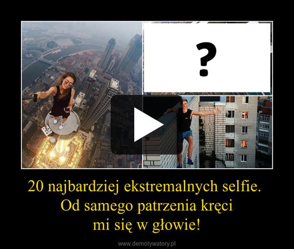 20 najbardziej ekstremalnych selfie. Od samego patrzenia kręcimi się w głowie! –