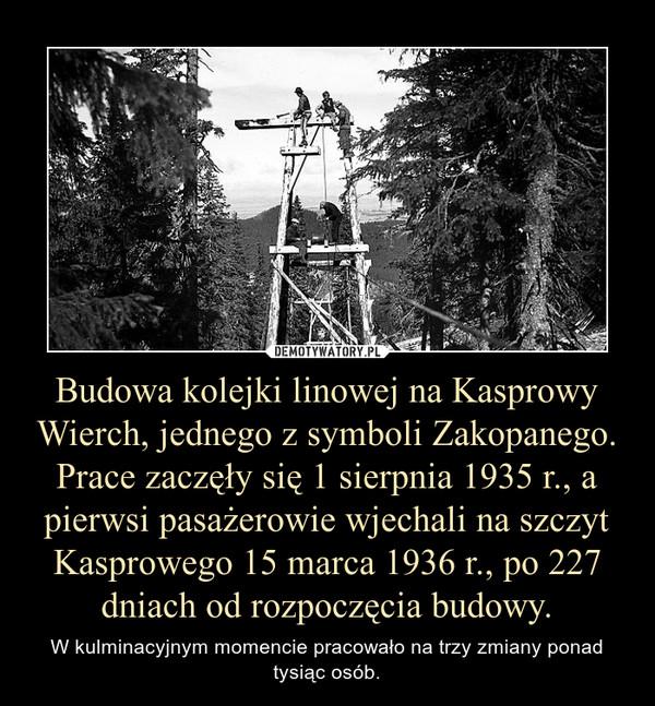 Budowa kolejki linowej na Kasprowy Wierch, jednego z symboli Zakopanego. Prace zaczęły się 1 sierpnia 1935 r., a pierwsi pasażerowie wjechali na szczyt Kasprowego 15 marca 1936 r., po 227 dniach od rozpoczęcia budowy. – W kulminacyjnym momencie pracowało na trzy zmiany ponad tysiąc osób.