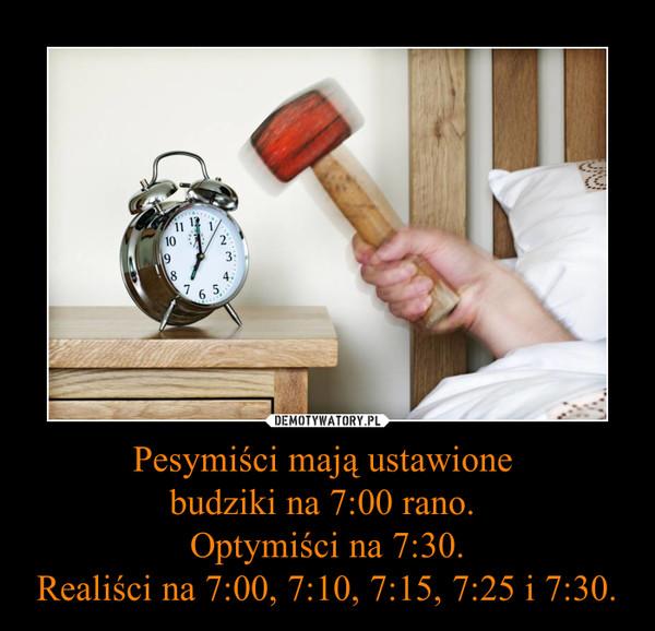 Pesymiści mają ustawione budziki na 7:00 rano. Optymiści na 7:30.Realiści na 7:00, 7:10, 7:15, 7:25 i 7:30. –