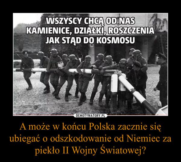 A może w końcu Polska zacznie się ubiegać o odszkodowanie od Niemiec za piekło II Wojny Światowej? –  WSZYSCY CHCĄ OD NAS KAMIENICE, DZIAŁKI, ROSZCZENIA JAK STĄD DO KOSMOSU