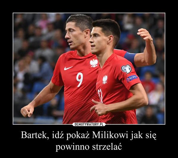 Bartek, idź pokaż Milikowi jak się powinno strzelać –