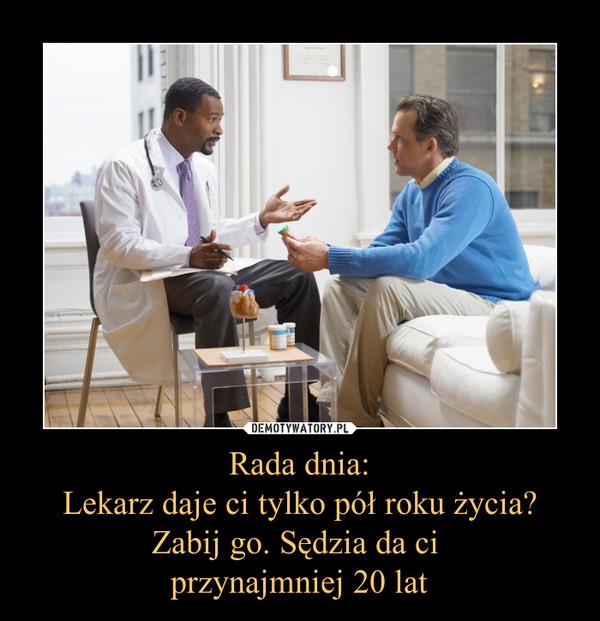 Rada dnia:Lekarz daje ci tylko pół roku życia? Zabij go. Sędzia da ci przynajmniej 20 lat –