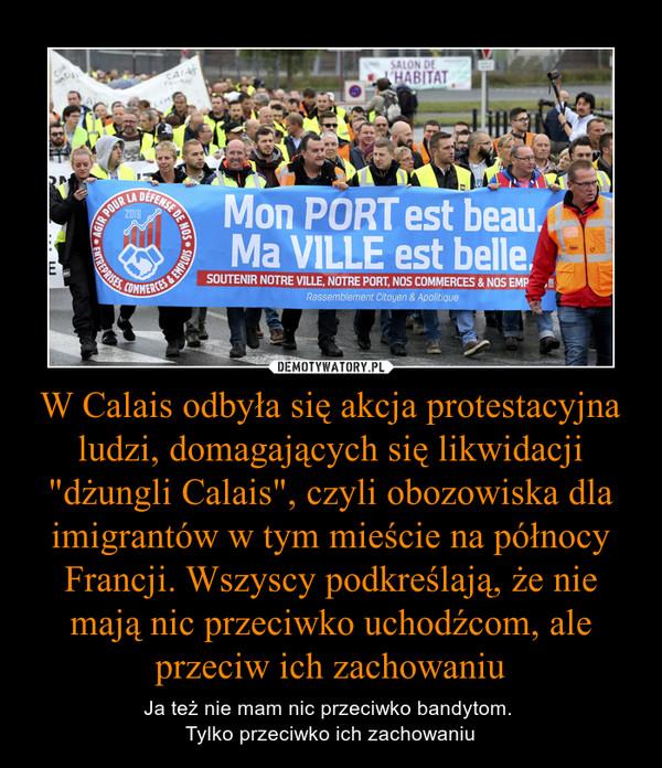 """W Calais odbyła się akcja protestacyjna ludzi, domagających się likwidacji """"dżungli Calais"""", czyli obozowiska dla imigrantów w tym mieście na północy Francji. Wszyscy podkreślają, że nie mają nic przeciwko uchodźcom, ale przeciw ich zachowaniu – Ja też nie mam nic przeciwko bandytom. Tylko przeciwko ich zachowaniu"""