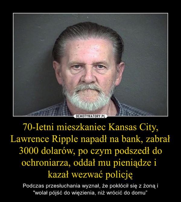 """70-Ietni mieszkaniec Kansas City, Lawrence Ripple napadł na bank, zabrał 3000 dolarów, po czym podszedł do ochroniarza, oddał mu pieniądze i kazał wezwać policję – Podczas przesłuchania wyznał, że pokłócił się z żoną i""""wolał pójść do więzienia, niż wrócić do domu"""""""