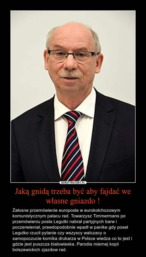 Jaką gnidą trzeba być aby fajdać we własne gniazdo ! – Żałosne przemówienie europosła w eurokołchozowym komunistycznym palacu rad. Towarzysz Timmermans po przemówieniu posła Legutki nabrał partyjnych barw i poczerwieniał, prawdopodobnie wpadł w panike gdy poseł Legutko rzucił pytanie czy wszyscy walczacy o samopoczucie kornika drukarza w Polsce wiedza co to jest i gdzie jest puszcza bialowieska. Parodia miernej kopii bolszewickich zjazdow rad.