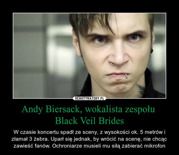 Andy Biersack, wokalista zespołu Black Veil Brides – W czasie koncertu spadł ze sceny, z wysokości ok. 5 metrów i złamał 3 żebra. Uparł się jednak, by wrócić na scenę, nie chcąc zawieść fanów. Ochroniarze musieli mu siłą zabierać mikrofon