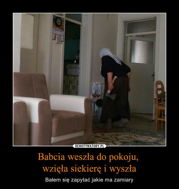 Babcia weszła do pokoju, wzięła siekierę i wyszła – Bałem się zapytać jakie ma zamiary