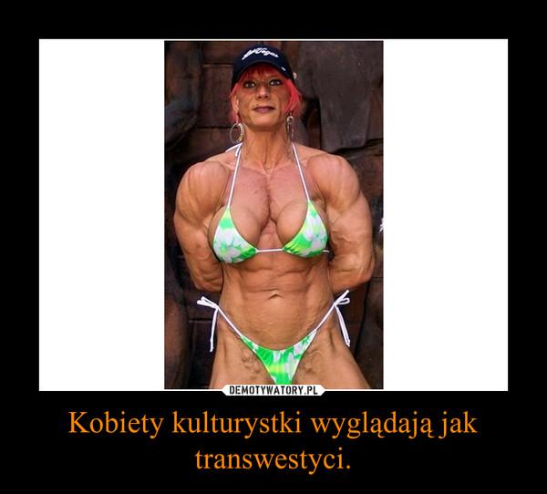Kobiety kulturystki wyglądają jak transwestyci. –
