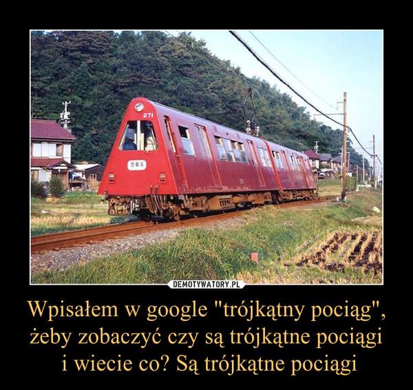 """Wpisałem w google """"trójkątny pociąg"""", żeby zobaczyć czy są trójkątne pociągi i wiecie co? Są trójkątne pociągi –"""