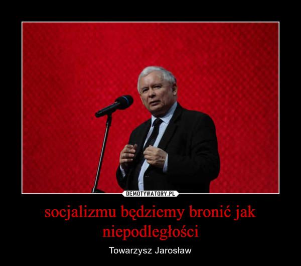 socjalizmu będziemy bronić jak niepodległości – Towarzysz Jarosław