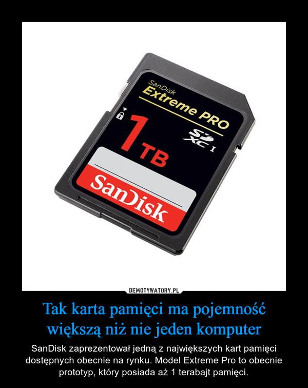 Tak karta pamięci ma pojemność większą niż nie jeden komputer – SanDisk zaprezentował jedną z największych kart pamięci dostępnych obecnie na rynku. Model Extreme Pro to obecnie prototyp, który posiada aż 1 terabajt pamięci.