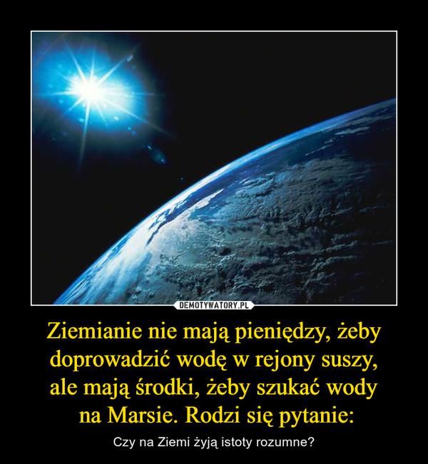 Ziemianie nie mają pieniędzy, żeby doprowadzić wodę w rejony suszy,ale mają środki, żeby szukać wody na Marsie. Rodzi się pytanie: – Czy na Ziemi żyją istoty rozumne?