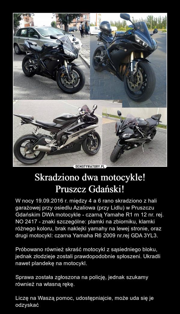 Skradziono dwa motocykle!Pruszcz Gdański! – W nocy 19.09.2016 r. między 4 a 6 rano skradziono z hali garażowej przy osiedlu Azaliowa (przy Lidlu) w Pruszczu Gdańskim DWA motocykle - czarną Yamahe R1 rn 12 nr. rej. NO 2417 - znaki szczególne: plamki na zbiorniku, klamki różnego koloru, brak naklejki yamahy na lewej stronie, oraz drugi motocykl: czarna Yamaha R6 2009 nr.rej GDA 3YL3. Próbowano również skraść motocykl z sąsiedniego bloku, jednak złodzieje zostali prawdopodobnie spłoszeni. Ukradli nawet plandekę na motocykl.Sprawa została zgłoszona na policję, jednak szukamy również na własną rękę.Liczę na Waszą pomoc, udostępniajcie, może uda się je odzyskać