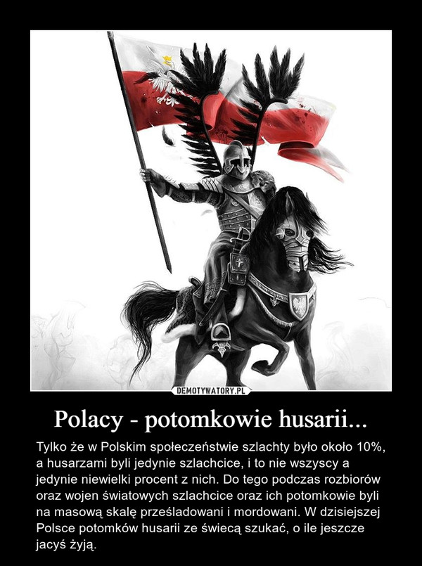 Polacy - potomkowie husarii... – Tylko że w Polskim społeczeństwie szlachty było około 10%, a husarzami byli jedynie szlachcice, i to nie wszyscy a jedynie niewielki procent z nich. Do tego podczas rozbiorów oraz wojen światowych szlachcice oraz ich potomkowie byli na masową skalę prześladowani i mordowani. W dzisiejszej Polsce potomków husarii ze świecą szukać, o ile jeszcze jacyś żyją.