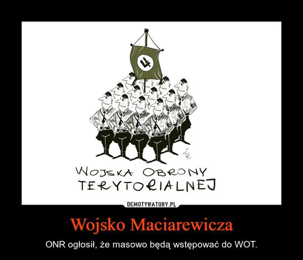 Wojsko Maciarewicza – ONR ogłosił, że masowo będą wstępować do WOT.