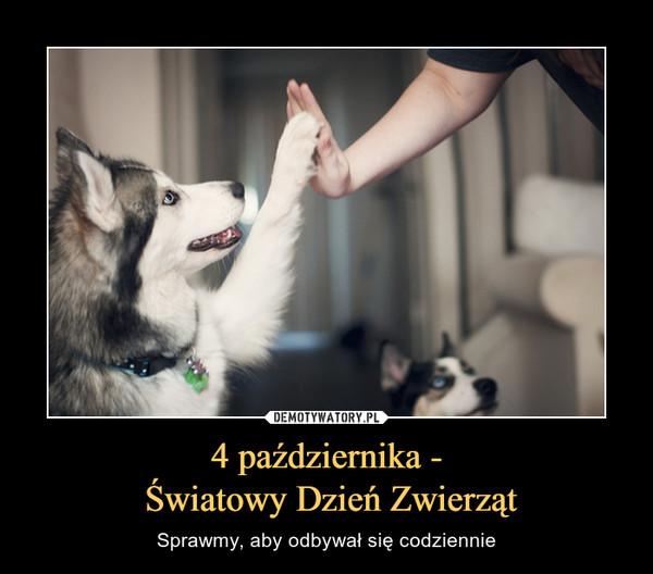 4 października - Światowy Dzień Zwierząt – Sprawmy, aby odbywał się codziennie