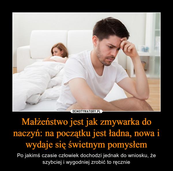 Małżeństwo jest jak zmywarka do naczyń: na początku jest ładna, nowa i wydaje się świetnym pomysłem – Po jakimś czasie człowiek dochodzi jednak do wniosku, że szybciej i wygodniej zrobić to ręcznie