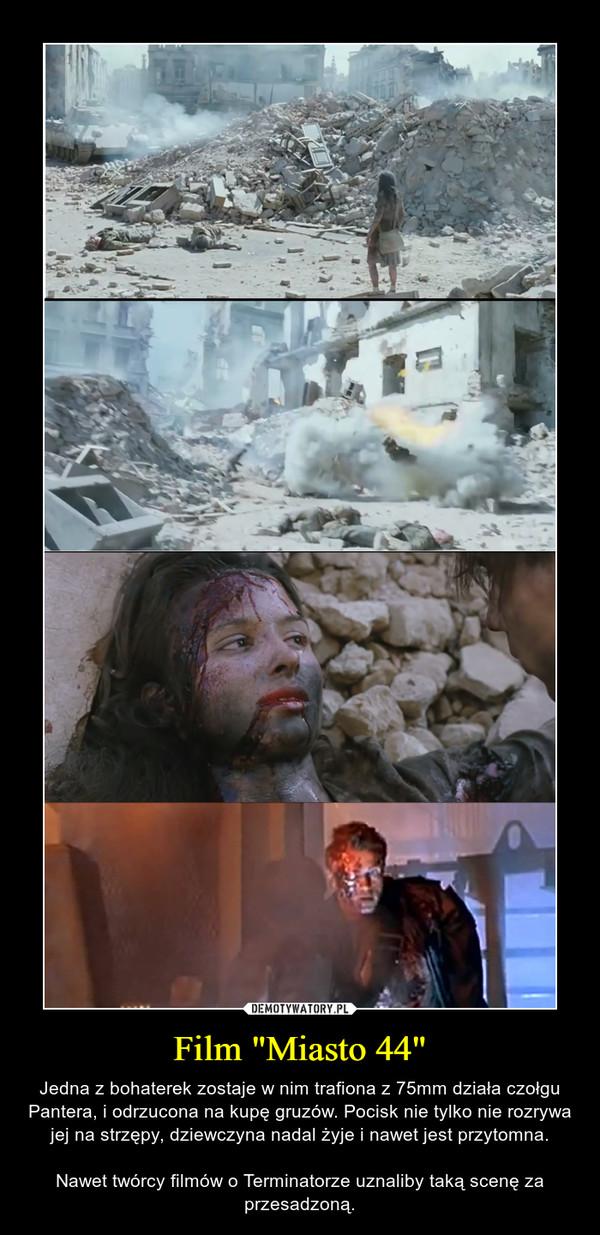 """Film """"Miasto 44"""" – Jedna z bohaterek zostaje w nim trafiona z 75mm działa czołgu Pantera, i odrzucona na kupę gruzów. Pocisk nie tylko nie rozrywa jej na strzępy, dziewczyna nadal żyje i nawet jest przytomna.Nawet twórcy filmów o Terminatorze uznaliby taką scenę za przesadzoną."""